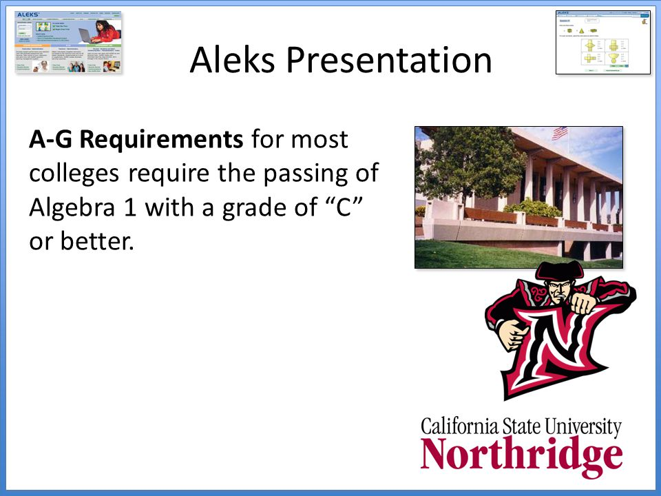 Aleks Presentation A-G Requirements for most colleges require the passing of Algebra 1 with a grade of C or better.