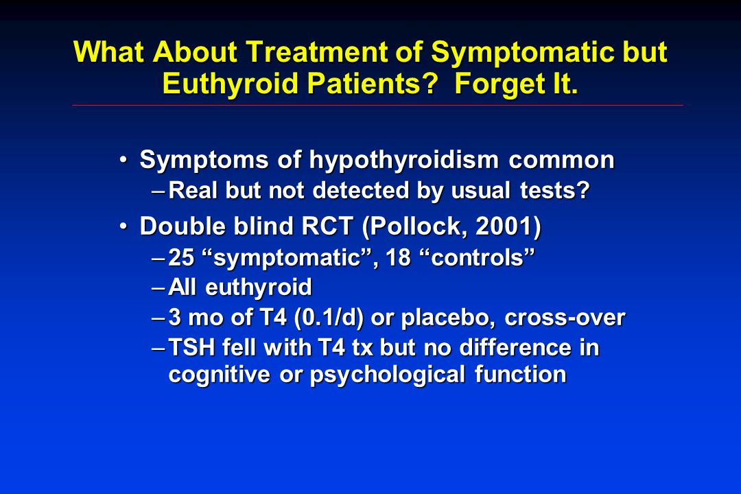 What About Treatment of Symptomatic but Euthyroid Patients Forget It.