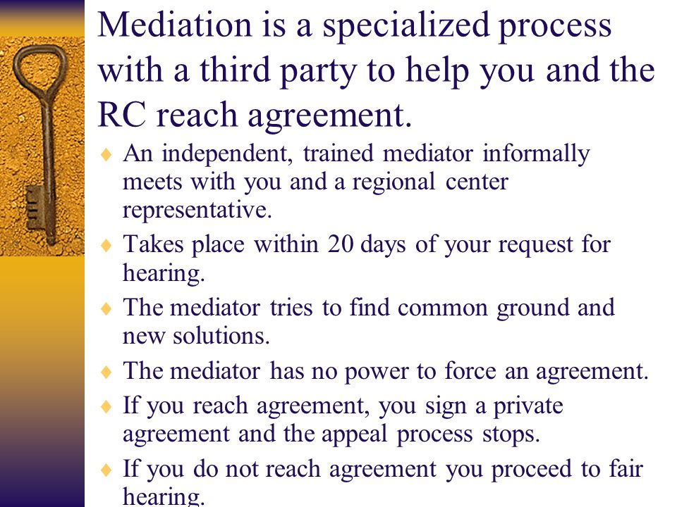 Mediation is a specialized process with a third party to help you and the RC reach agreement.