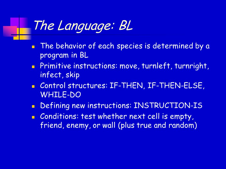 The Language: BL The behavior of each species is determined by a program in BL. Primitive instructions: move, turnleft, turnright, infect, skip.