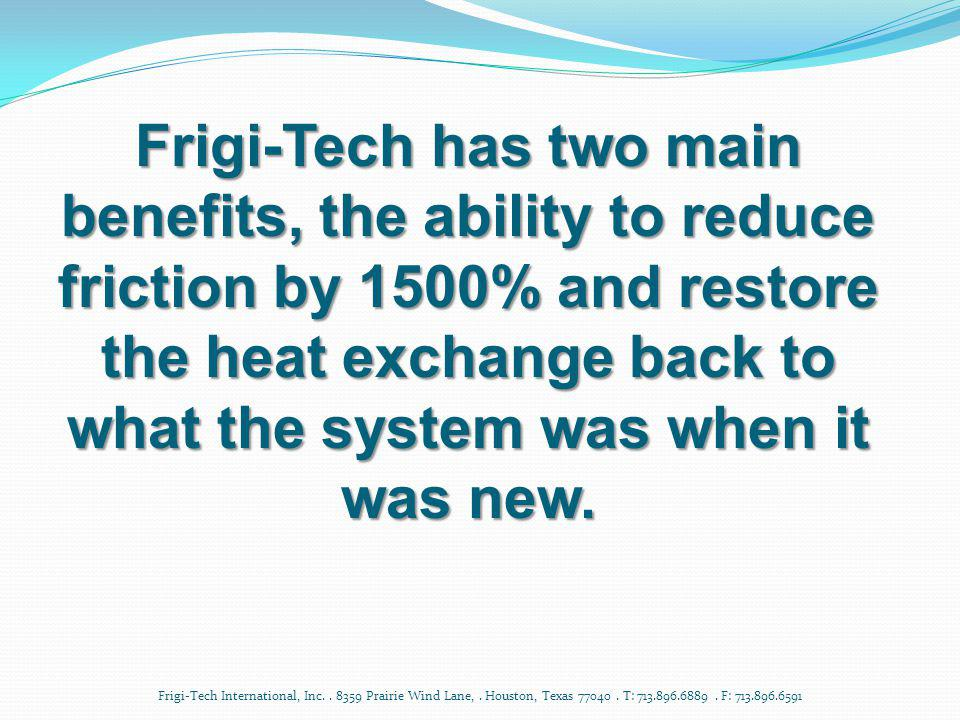 Frigi-Tech has two main benefits, the ability to reduce friction by 1500% and restore the heat exchange back to what the system was when it was new.