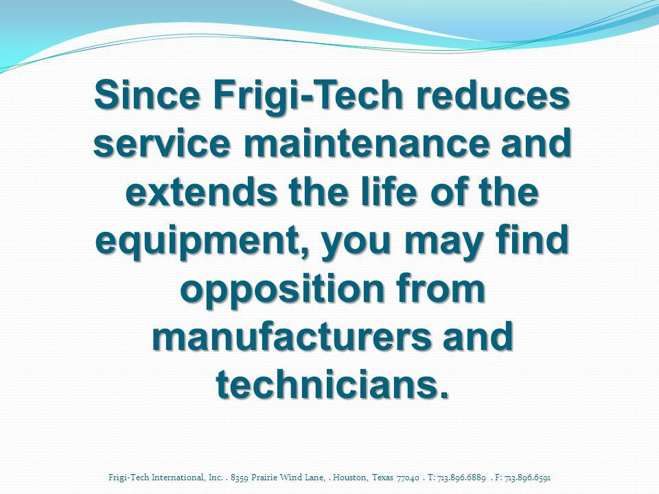 Since Frigi-Tech reduces service maintenance and extends the life of the equipment, you may find opposition from manufacturers and technicians.