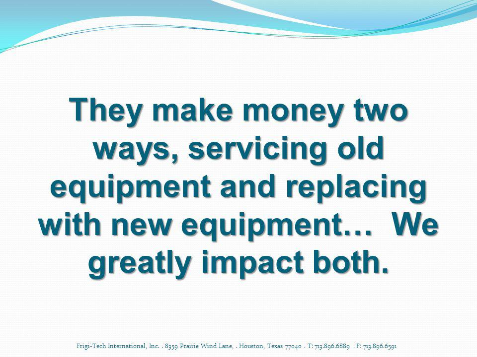 They make money two ways, servicing old equipment and replacing with new equipment… We greatly impact both.
