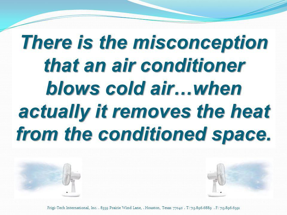 There is the misconception that an air conditioner blows cold air…when actually it removes the heat from the conditioned space.