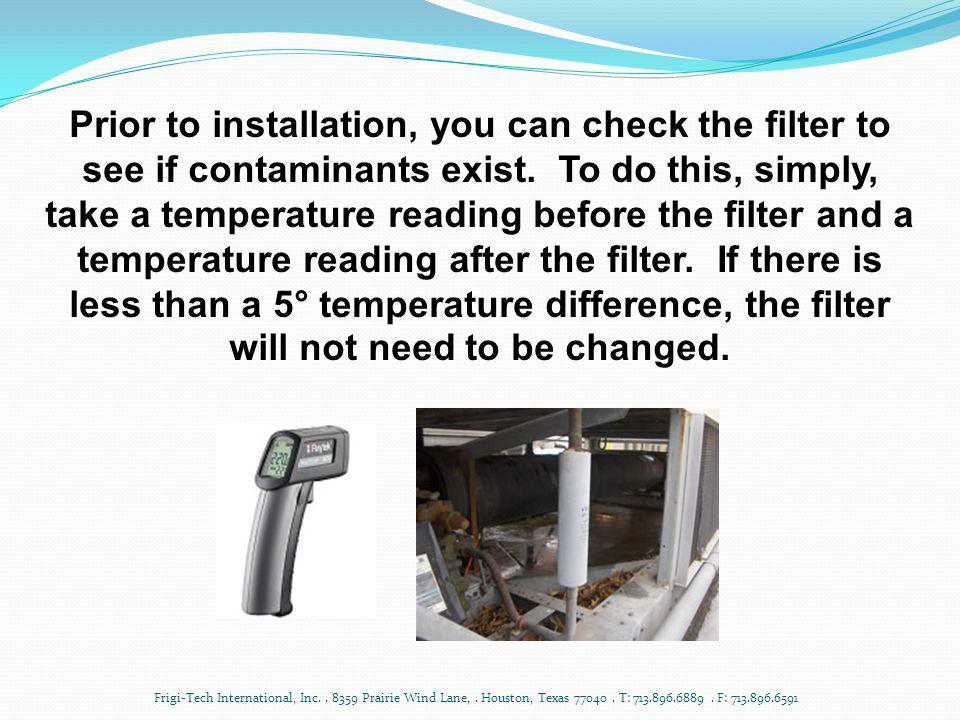 Prior to installation, you can check the filter to see if contaminants exist. To do this, simply, take a temperature reading before the filter and a temperature reading after the filter. If there is less than a 5° temperature difference, the filter will not need to be changed.