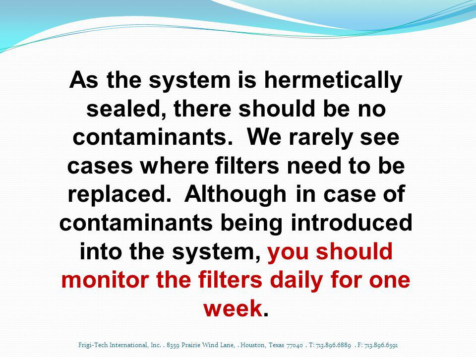 As the system is hermetically sealed, there should be no contaminants