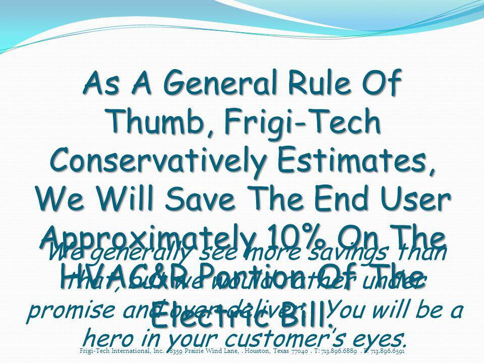 As A General Rule Of Thumb, Frigi-Tech Conservatively Estimates, We Will Save The End User Approximately 10% On The HVAC&R Portion Of The Electric Bill.