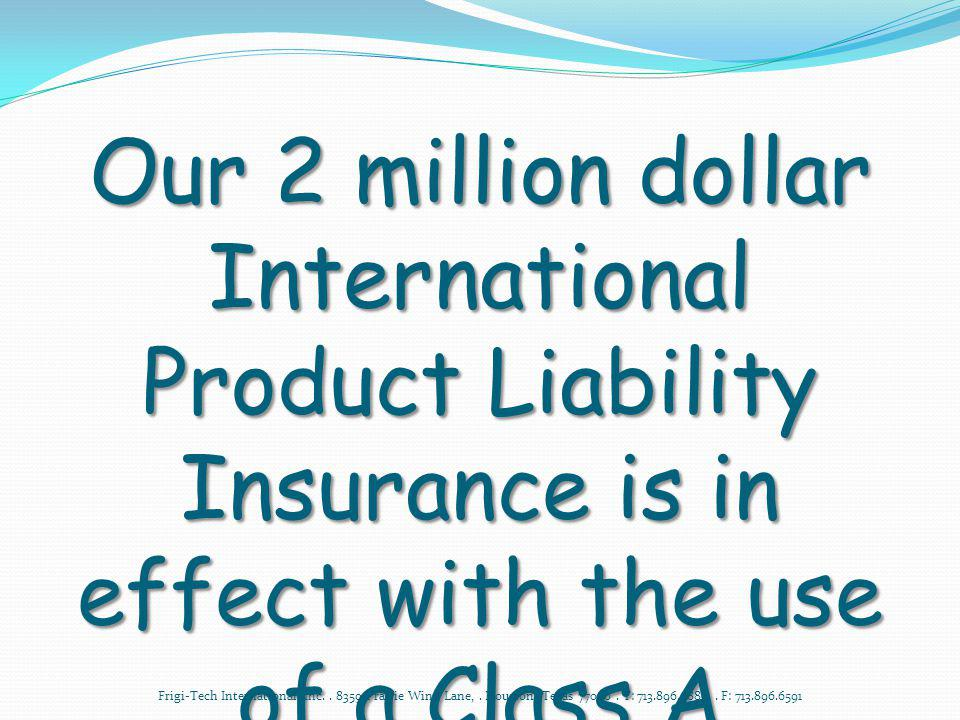 Our 2 million dollar International Product Liability Insurance is in effect with the use of a Class A Mechanical Contractor and submission of Audit Forms.