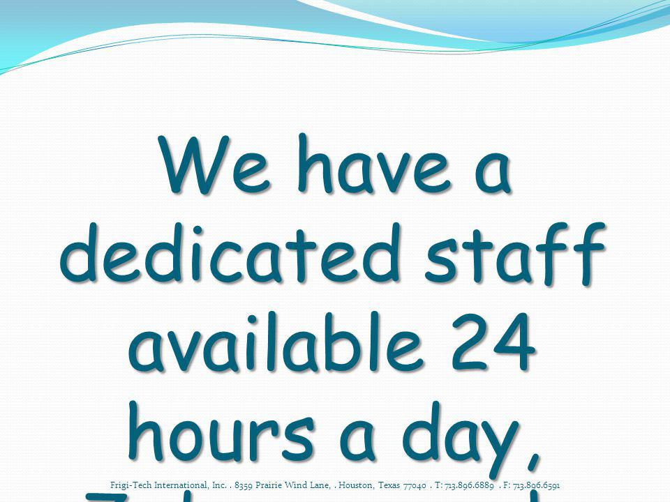 We have a dedicated staff available 24 hours a day,