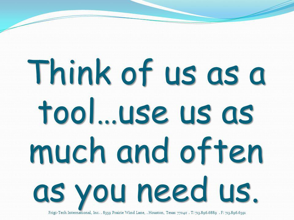 Think of us as a tool…use us as much and often as you need us.