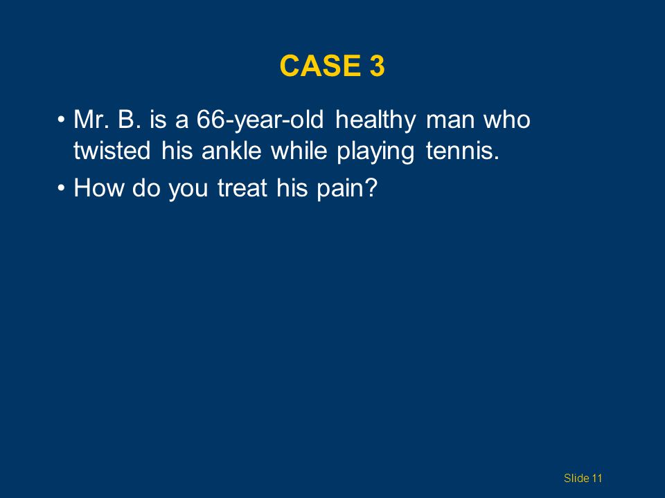 Case 3 Mr. B. is a 66-year-old healthy man who twisted his ankle while playing tennis. How do you treat his pain