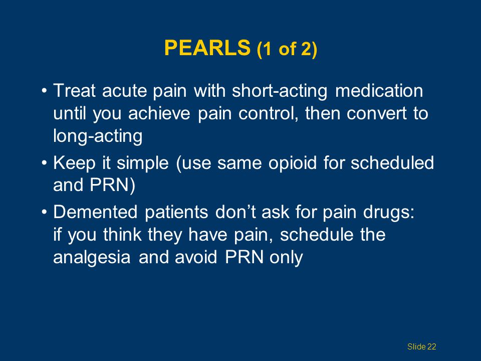 Pearls (1 of 2) Treat acute pain with short-acting medication until you achieve pain control, then convert to long-acting.