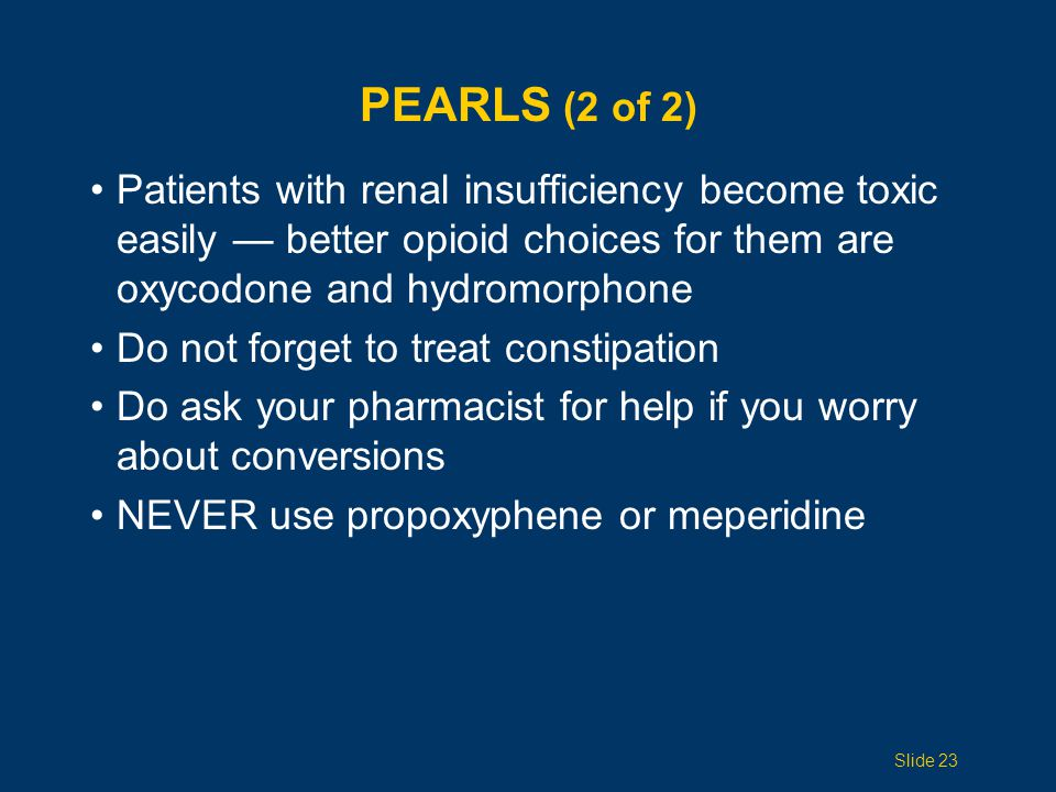Pearls (2 of 2) Patients with renal insufficiency become toxic easily — better opioid choices for them are oxycodone and hydromorphone.
