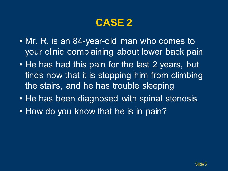 Case 2 Mr. R. is an 84-year-old man who comes to your clinic complaining about lower back pain.