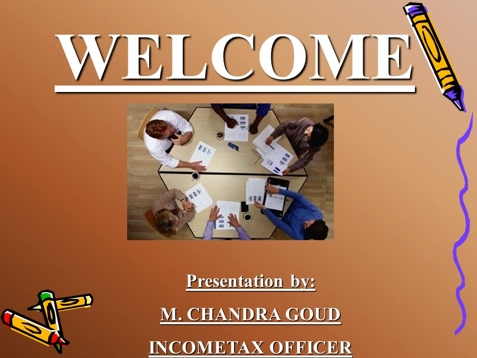 WELCOME Presentation by: M. CHANDRA GOUD INCOMETAX OFFICER