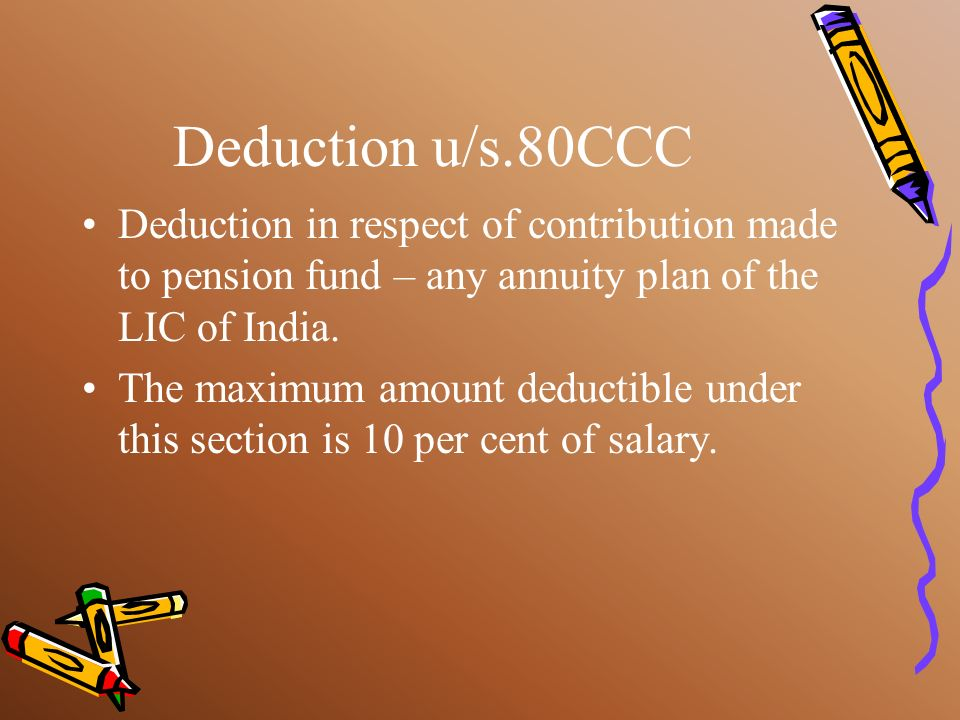 Deduction u/s.80CCCDeduction in respect of contribution made to pension fund – any annuity plan of the LIC of India.