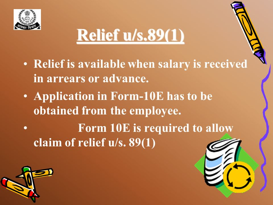 Relief u/s.89(1) Relief is available when salary is received in arrears or advance. Application in Form-10E has to be obtained from the employee.