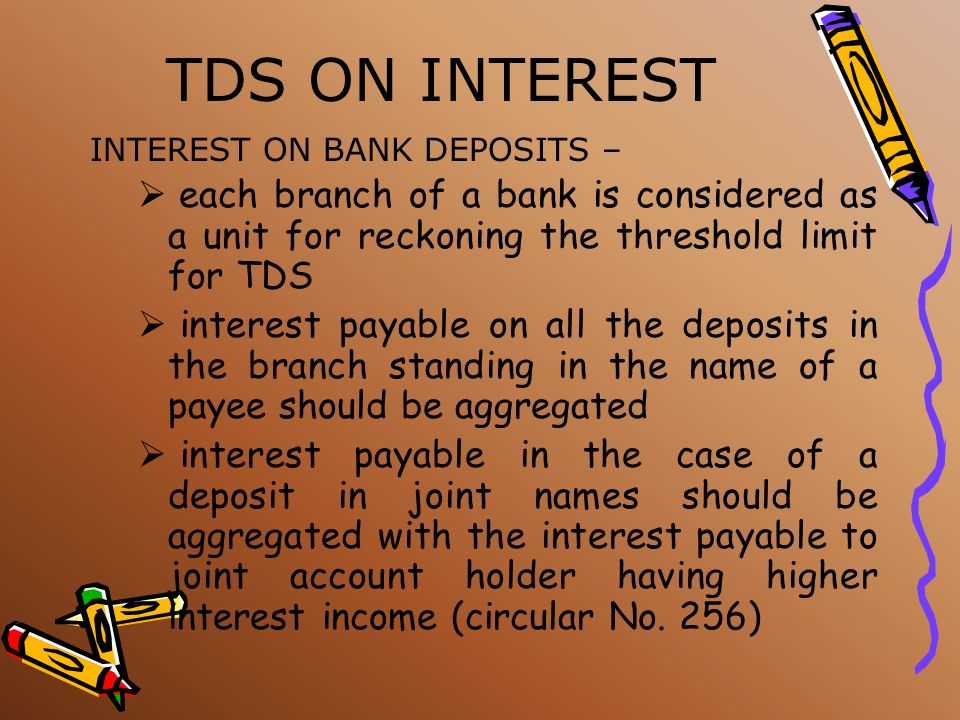 TDS ON INTEREST INTEREST ON BANK DEPOSITS – each branch of a bank is considered as a unit for reckoning the threshold limit for TDS.