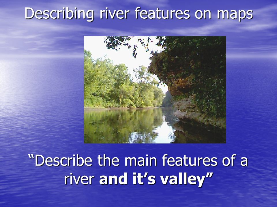 Describing river features on maps Describe the main features of a river and it's valley