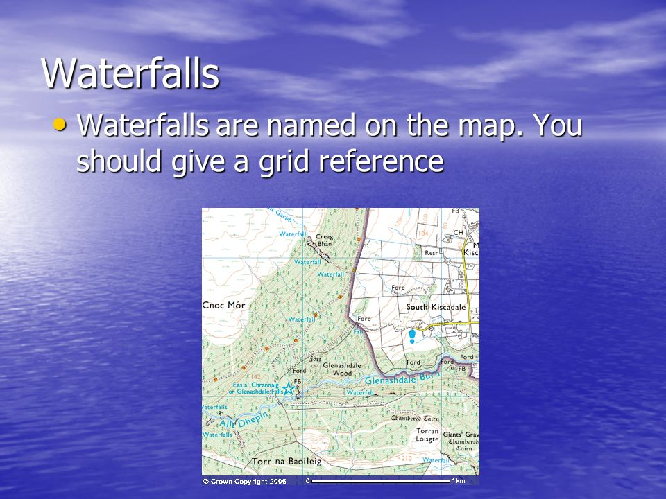 Waterfalls Waterfalls are named on the map. You should give a grid reference