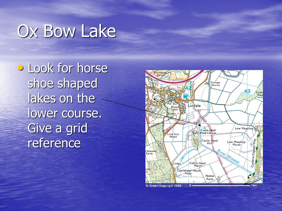 Ox Bow Lake Look for horse shoe shaped lakes on the lower course. Give a grid reference