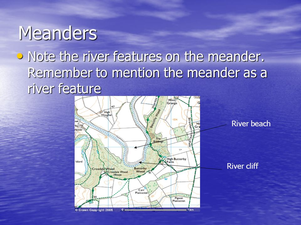 Meanders Note the river features on the meander. Remember to mention the meander as a river feature.