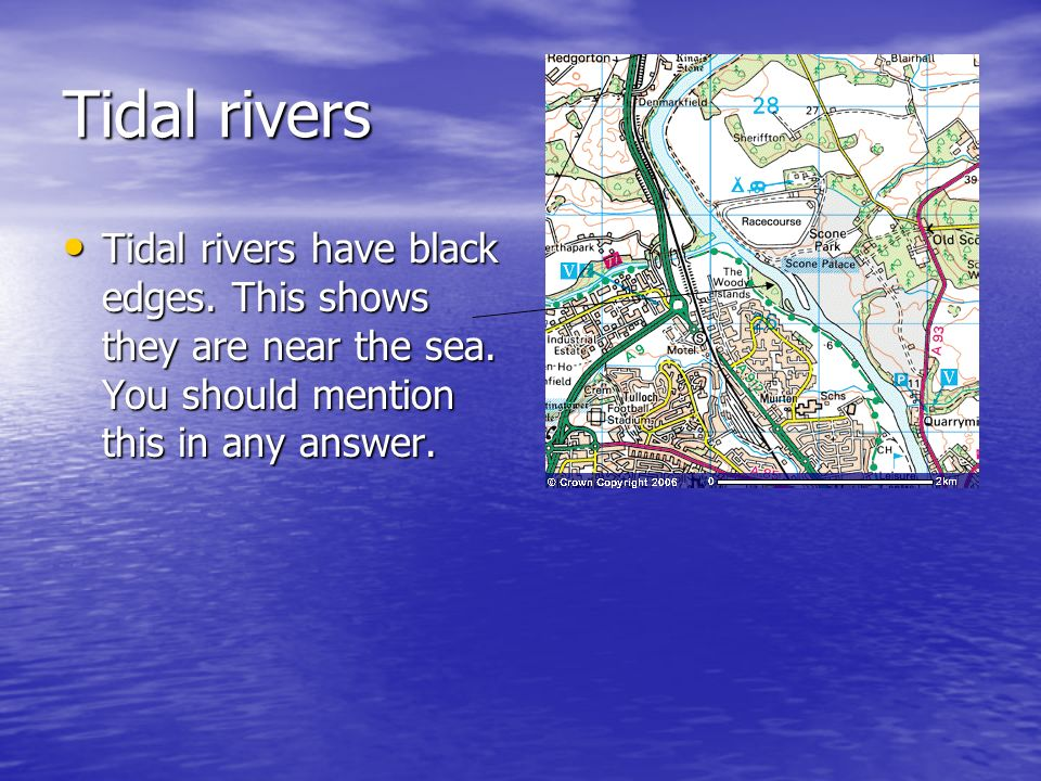 Tidal rivers Tidal rivers have black edges. This shows they are near the sea.