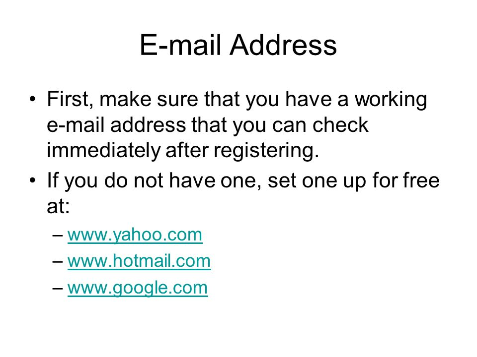 E-mail Address First, make sure that you have a working e-mail address that you can check immediately after registering.