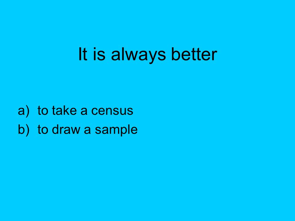 It is always better to take a census to draw a sample