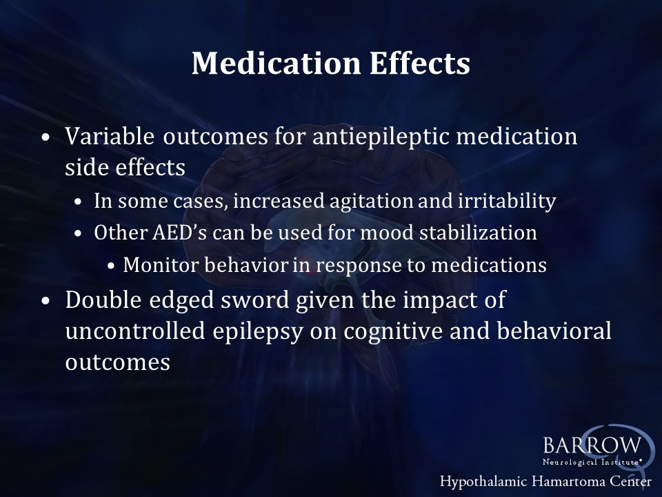 Medication Effects Variable outcomes for antiepileptic medication side effects. In some cases, increased agitation and irritability.
