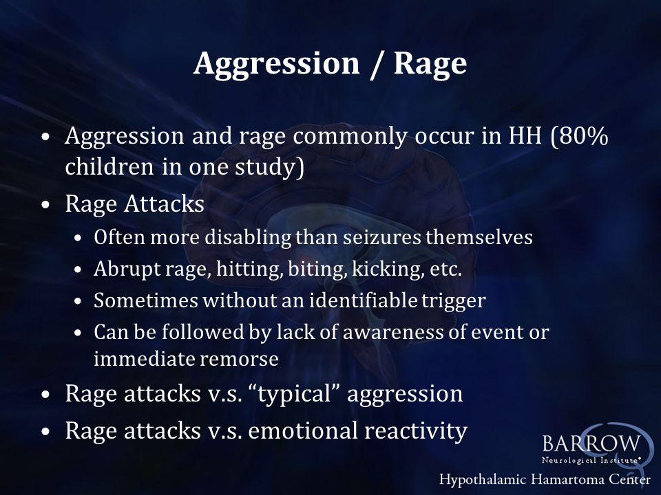 Aggression / Rage Aggression and rage commonly occur in HH (80% children in one study) Rage Attacks.