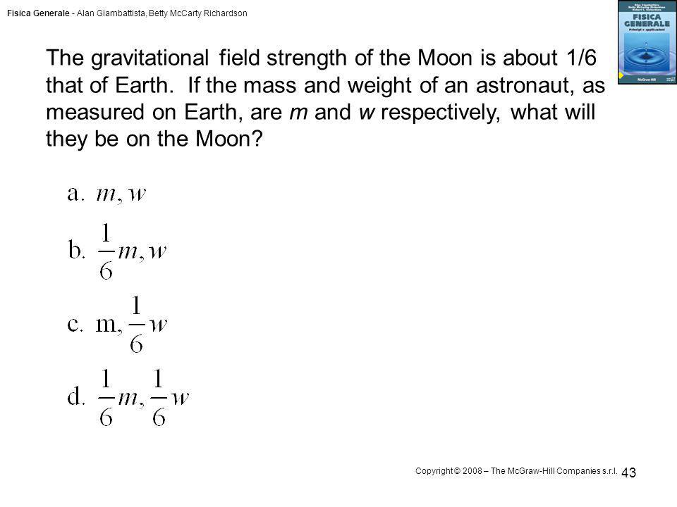 The gravitational field strength of the Moon is about 1/6 that of Earth. If the mass and weight of an astronaut, as measured on Earth, are m and w respectively, what will they be on the Moon