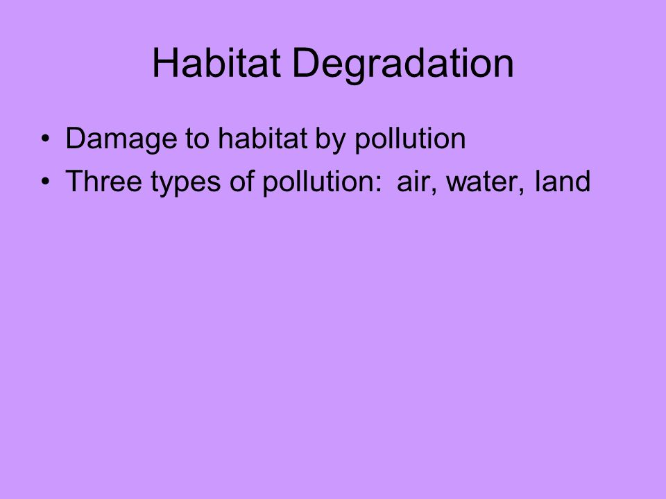 Habitat Degradation Damage to habitat by pollution