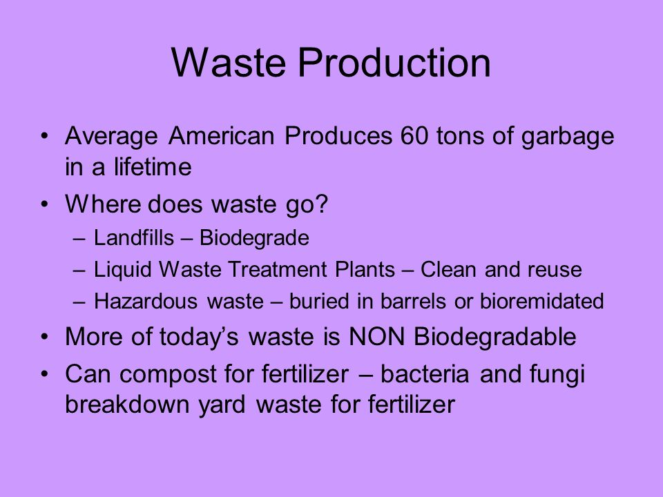 Waste Production Average American Produces 60 tons of garbage in a lifetime. Where does waste go Landfills – Biodegrade.