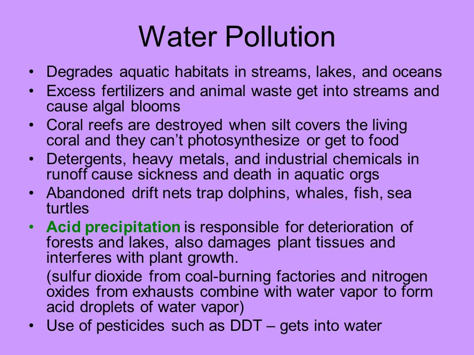 Water Pollution Degrades aquatic habitats in streams, lakes, and oceans. Excess fertilizers and animal waste get into streams and cause algal blooms.