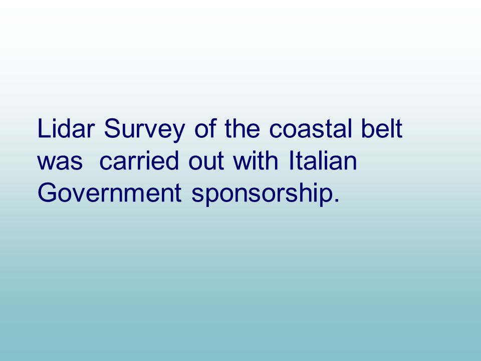 Lidar Survey of the coastal belt was carried out with Italian Government sponsorship.