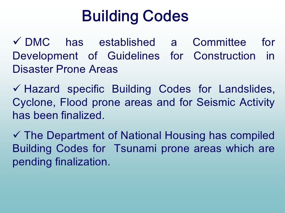 Building Codes DMC has established a Committee for Development of Guidelines for Construction in Disaster Prone Areas.