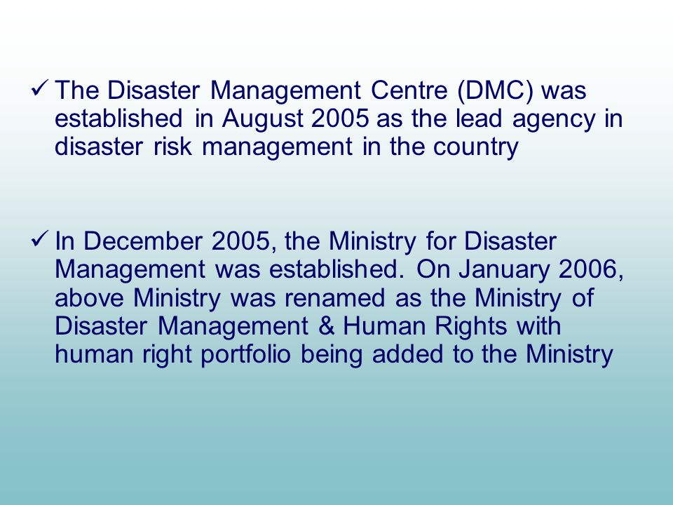 The Disaster Management Centre (DMC) was established in August 2005 as the lead agency in disaster risk management in the country