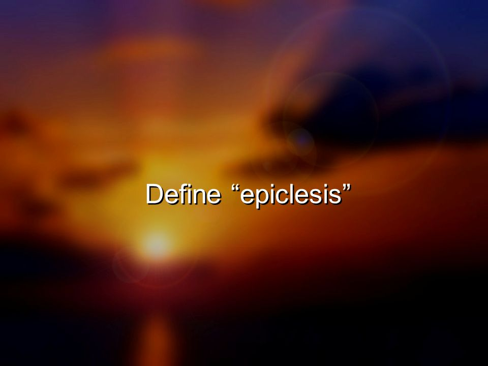 Define epiclesis Pronounced: Epic-clee-sis