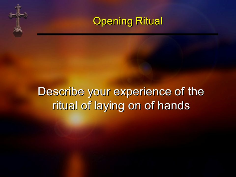 Describe your experience of the ritual of laying on of hands