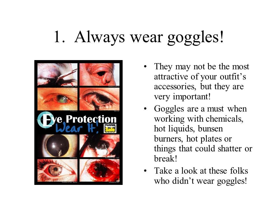 1. Always wear goggles! They may not be the most attractive of your outfit's accessories, but they are very important!