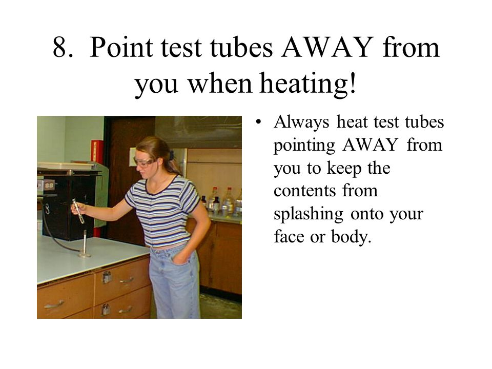 8. Point test tubes AWAY from you when heating!