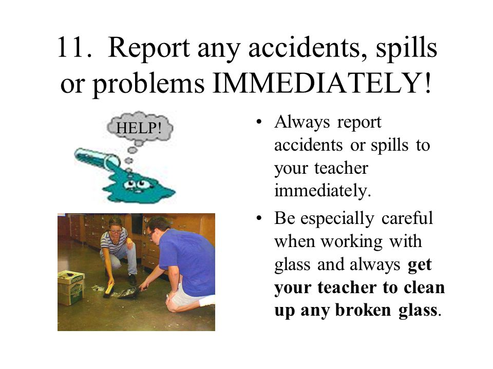 11. Report any accidents, spills or problems IMMEDIATELY!