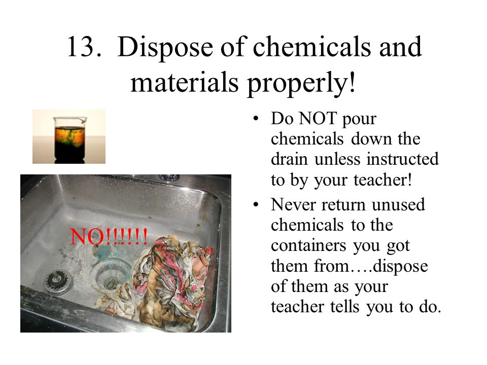 13. Dispose of chemicals and materials properly!