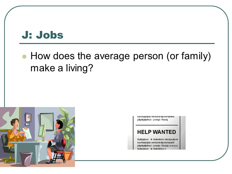 J: Jobs How does the average person (or family) make a living