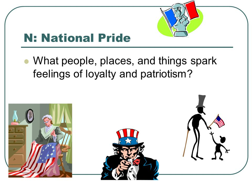 N: National Pride What people, places, and things spark feelings of loyalty and patriotism