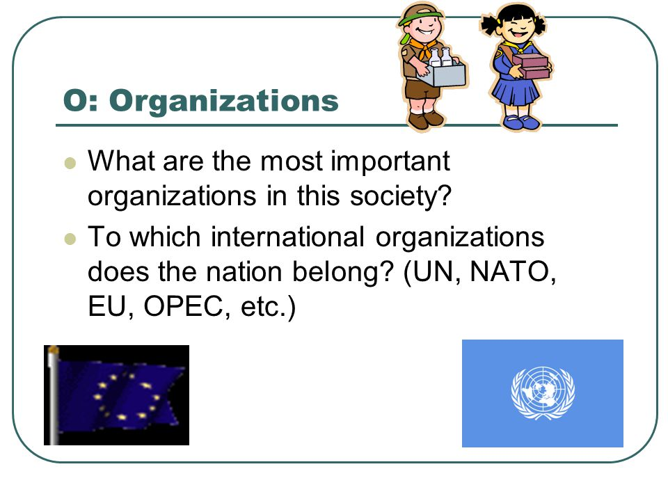 O: Organizations What are the most important organizations in this society