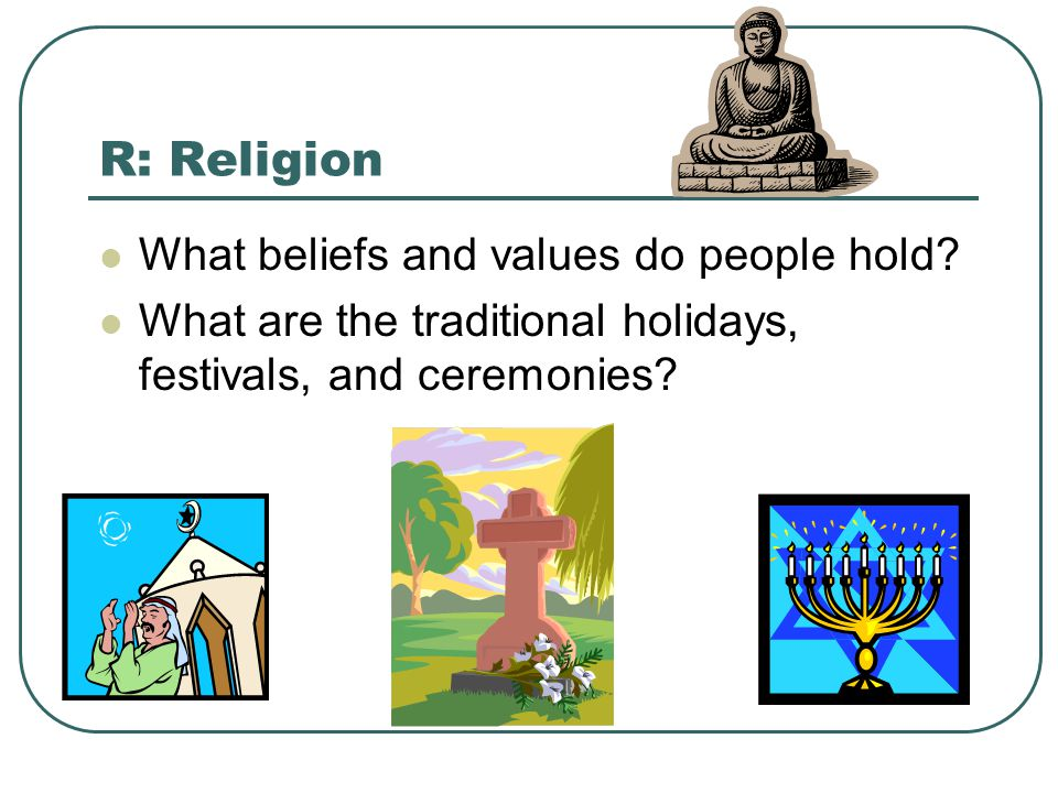 R: Religion What beliefs and values do people hold