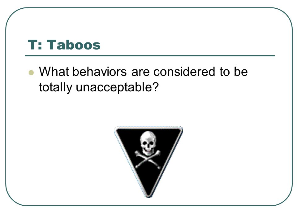 T: Taboos What behaviors are considered to be totally unacceptable
