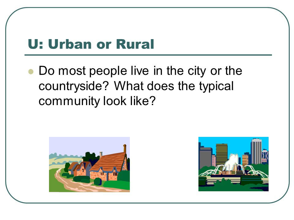 U: Urban or Rural Do most people live in the city or the countryside.